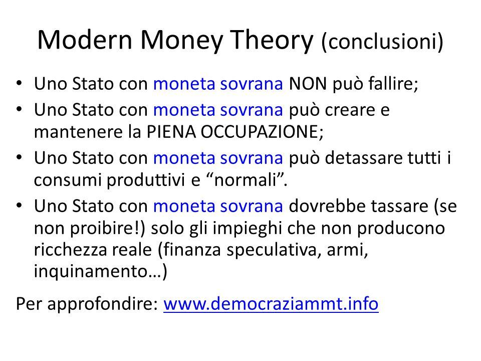 Modern Money Theory (conclusioni) Uno Stato con moneta sovrana NON può fallire; Uno Stato con moneta sovrana può creare e mantenere la PIENA OCCUPAZIONE; Uno Stato con moneta sovrana può detassare tutti i consumi produttivi e normali.