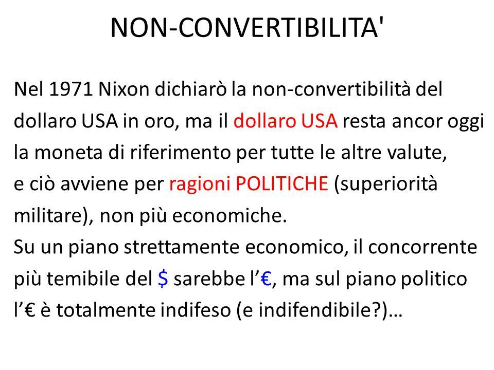 NON-CONVERTIBILITA Nel 1971 Nixon dichiarò la non-convertibilità del dollaro USA in oro, ma il dollaro USA resta ancor oggi la moneta di riferimento per tutte le altre valute, e ciò avviene per ragioni POLITICHE (superiorità militare), non più economiche.