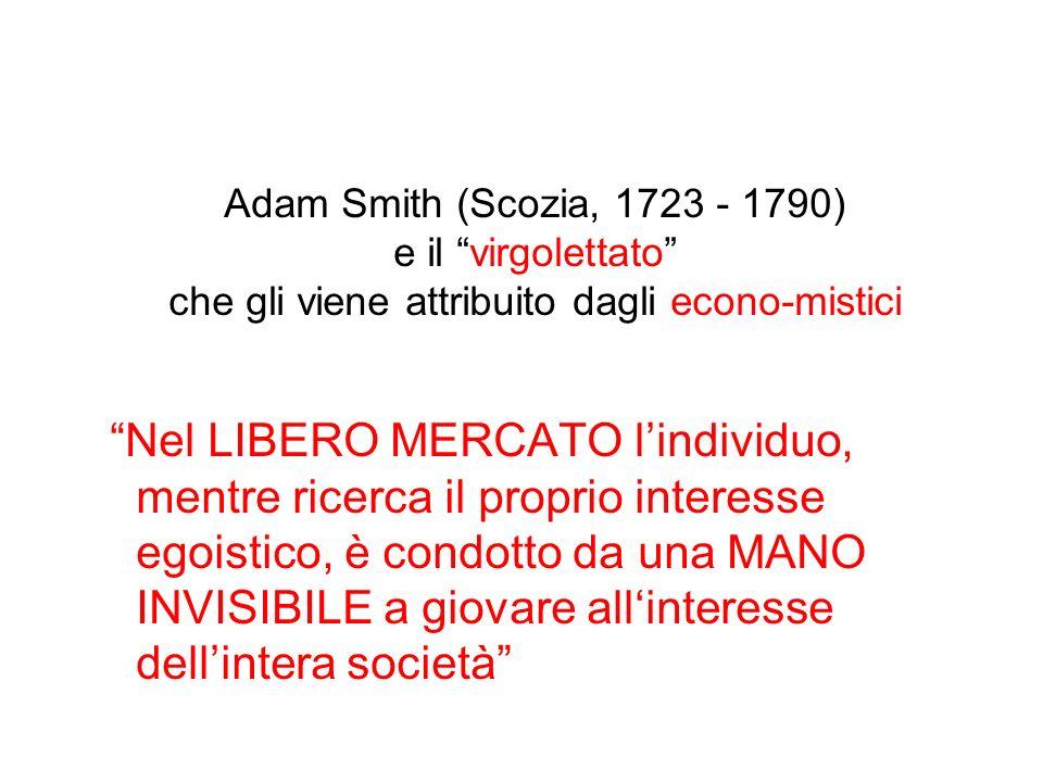 Adam Smith (Scozia, 1723 - 1790) e il virgolettato che gli viene attribuito dagli econo-mistici Nel LIBERO MERCATO lindividuo, mentre ricerca il proprio interesse egoistico, è condotto da una MANO INVISIBILE a giovare allinteresse dellintera società
