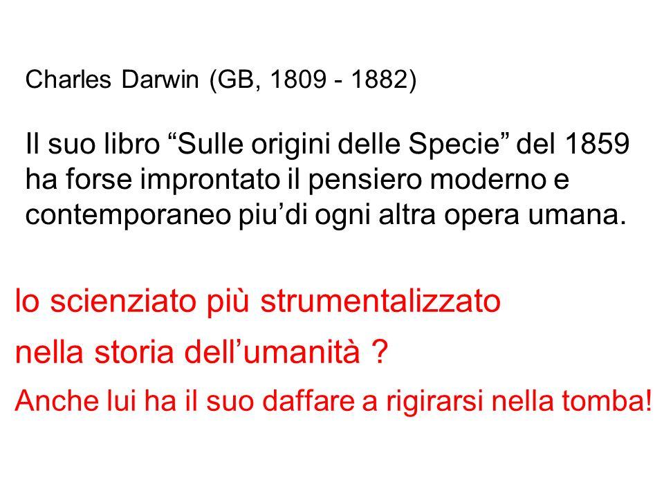 Charles Darwin (GB, 1809 - 1882) Il suo libro Sulle origini delle Specie del 1859 ha forse improntato il pensiero moderno e contemporaneo piudi ogni altra opera umana.