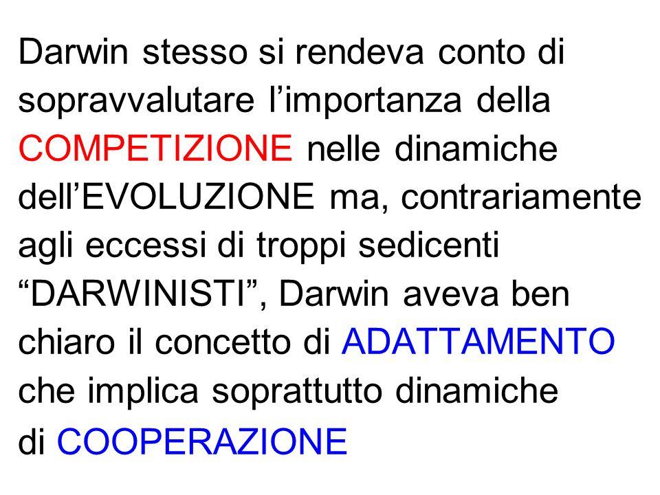 Darwin stesso si rendeva conto di sopravvalutare limportanza della COMPETIZIONE nelle dinamiche dellEVOLUZIONE ma, contrariamente agli eccessi di troppi sedicentiDARWINISTI, Darwin aveva ben chiaro il concetto di ADATTAMENTO che implica soprattutto dinamiche di COOPERAZIONE