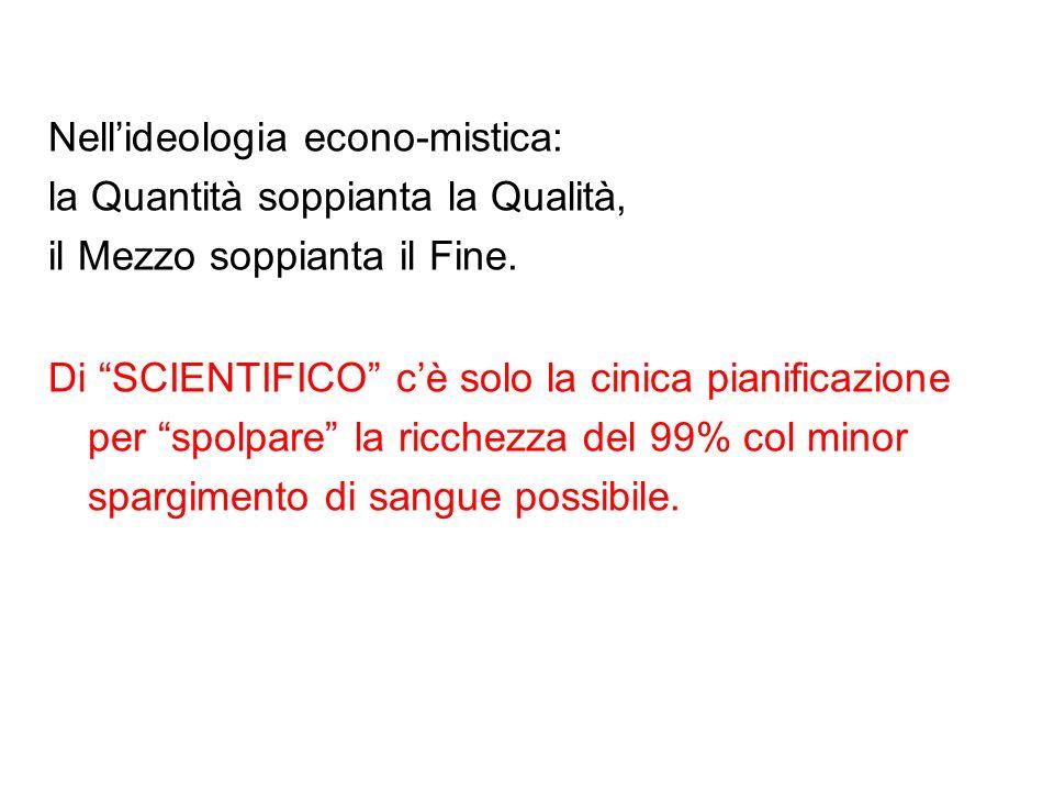 Nellideologia econo-mistica: la Quantità soppianta la Qualità, il Mezzo soppianta il Fine.