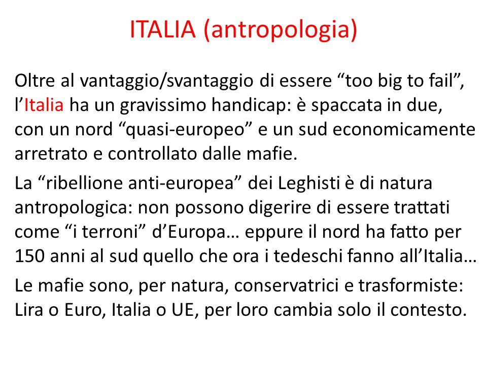 ITALIA (antropologia) Oltre al vantaggio/svantaggio di essere too big to fail, lItalia ha un gravissimo handicap: è spaccata in due, con un nord quasi-europeo e un sud economicamente arretrato e controllato dalle mafie.