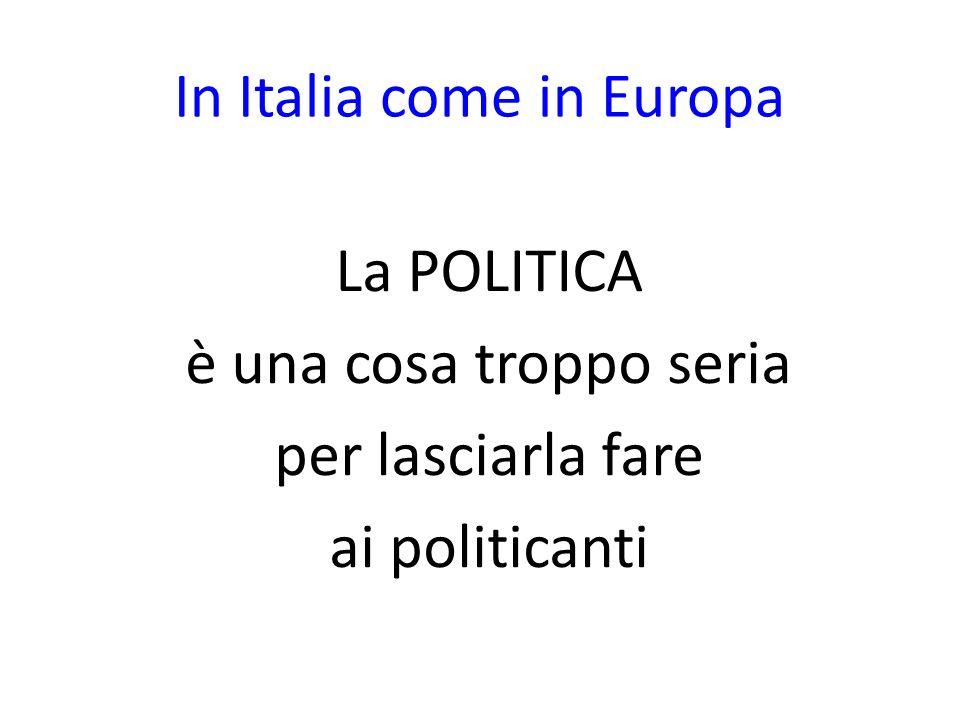 In Italia come in Europa La POLITICA è una cosa troppo seria per lasciarla fare ai politicanti