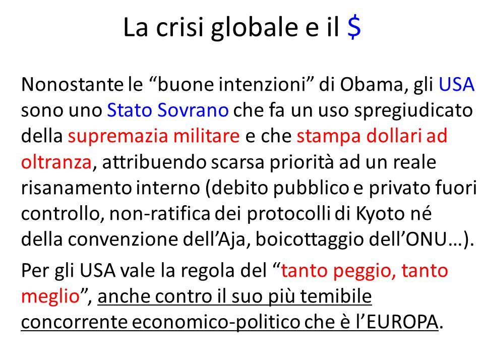 La crisi globale e il $ Nonostante le buone intenzioni di Obama, gli USA sono uno Stato Sovrano che fa un uso spregiudicato della supremazia militare e che stampa dollari ad oltranza, attribuendo scarsa priorità ad un reale risanamento interno (debito pubblico e privato fuori controllo, non-ratifica dei protocolli di Kyoto né della convenzione dellAja, boicottaggio dellONU…).