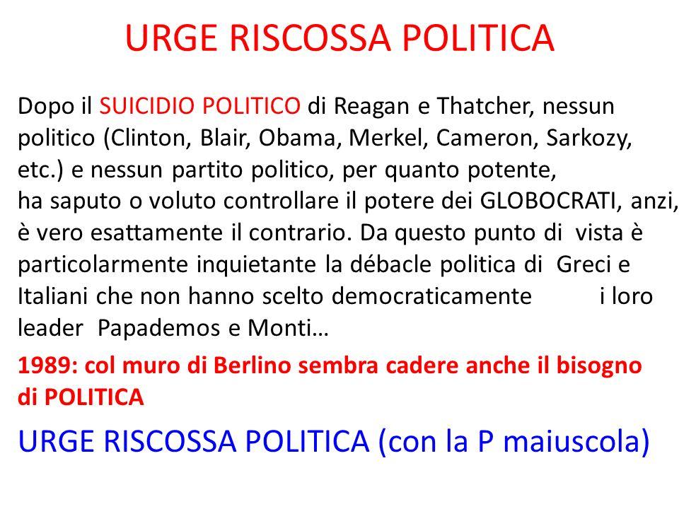 URGE RISCOSSA POLITICA Dopo il SUICIDIO POLITICO di Reagan e Thatcher, nessun politico (Clinton, Blair, Obama, Merkel, Cameron, Sarkozy, etc.) e nessu