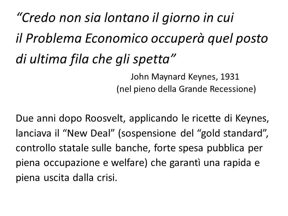 Credo non sia lontano il giorno in cui il Problema Economico occuperà quel posto di ultima fila che gli spetta John Maynard Keynes, 1931 (nel pieno de