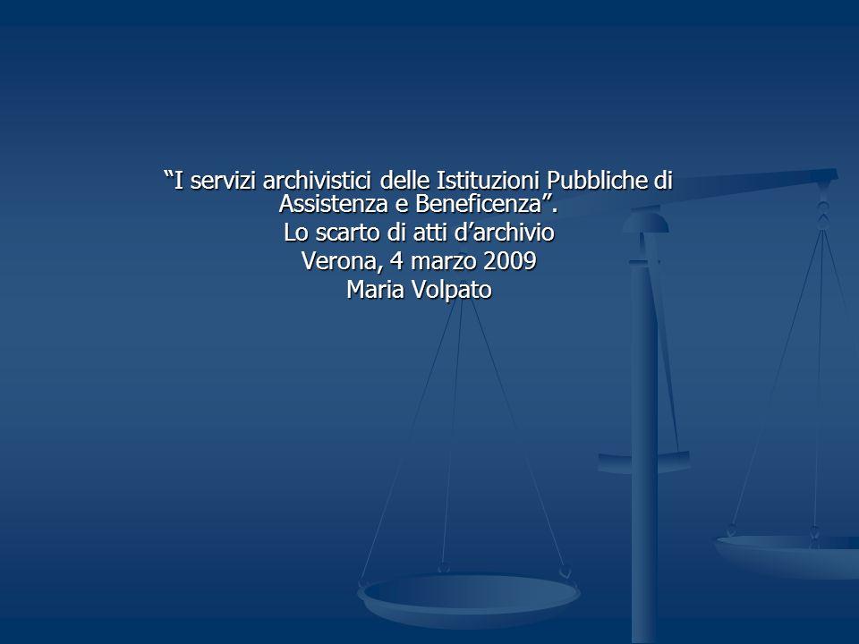 I servizi archivistici delle Istituzioni Pubbliche di Assistenza e Beneficenza. Lo scarto di atti darchivio Verona, 4 marzo 2009 Maria Volpato