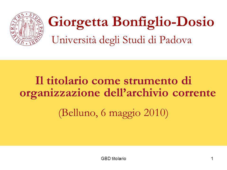 GBD titolario1 Giorgetta Bonfiglio-Dosio Università degli Studi di Padova Il titolario come strumento di organizzazione dellarchivio corrente (Belluno