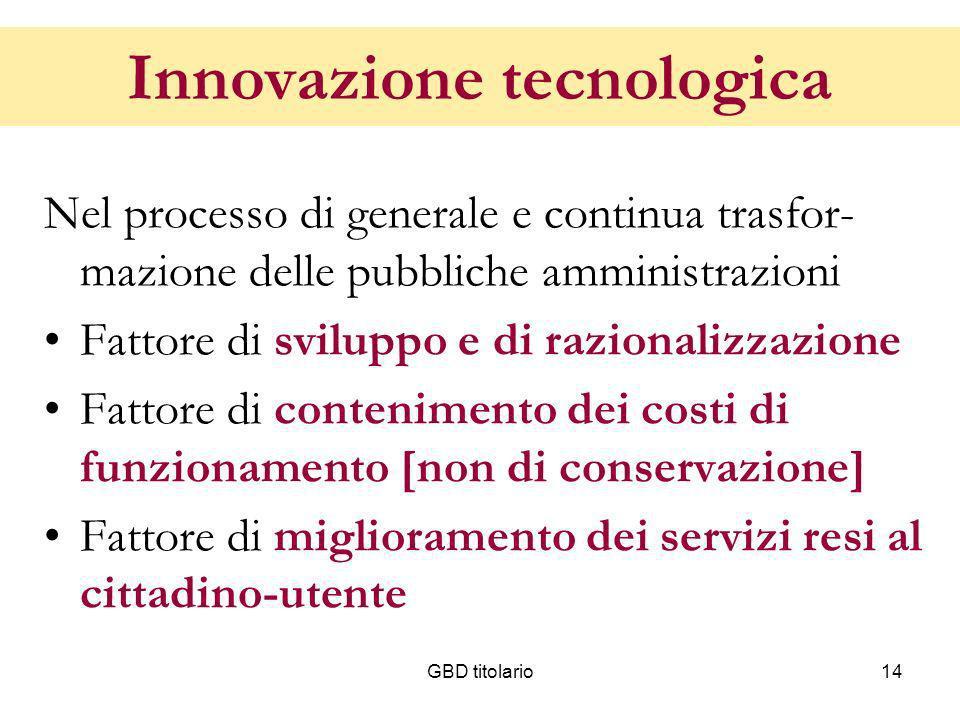 GBD titolario14 Innovazione tecnologica Nel processo di generale e continua trasfor- mazione delle pubbliche amministrazioni Fattore di sviluppo e di