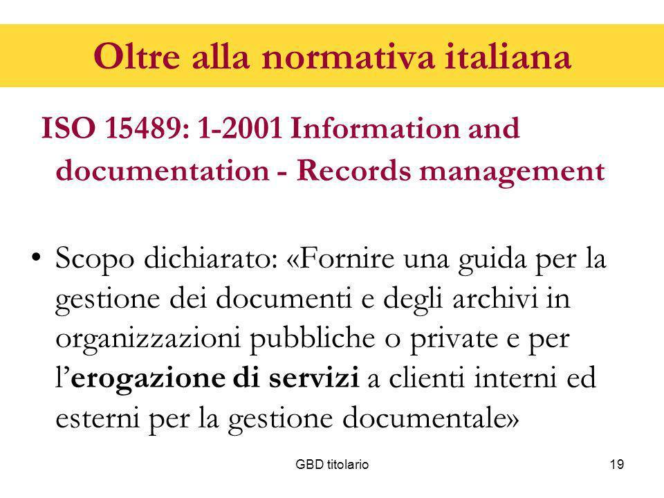 GBD titolario19 Oltre alla normativa italiana ISO 15489: 1-2001 Information and documentation - Records management Scopo dichiarato: «Fornire una guid