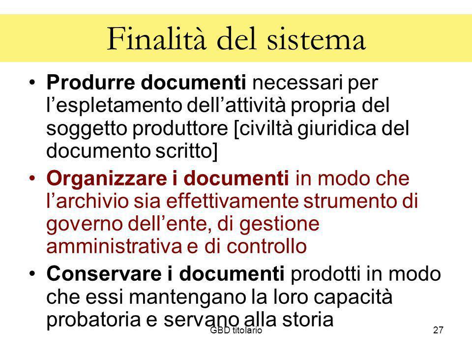 GBD titolario27 Finalità del sistema Produrre documenti necessari per lespletamento dellattività propria del soggetto produttore [civiltà giuridica de