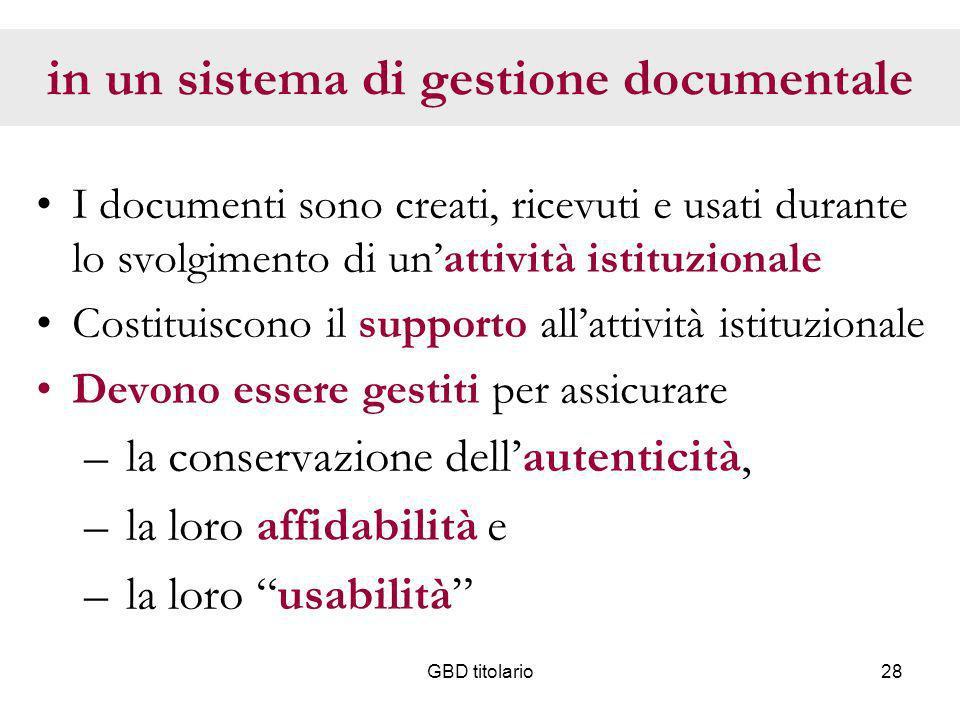 GBD titolario28 in un sistema di gestione documentale I documenti sono creati, ricevuti e usati durante lo svolgimento di unattività istituzionale Cos