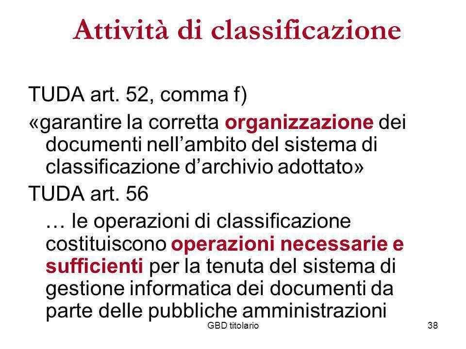 GBD titolario38 Attività di classificazione TUDA art. 52, comma f) «garantire la corretta organizzazione dei documenti nellambito del sistema di class