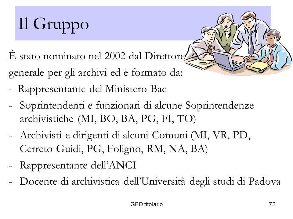 GBD titolario72 Il Gruppo È stato nominato nel 2002 dal Direttore generale per gli archivi ed è formato da: - Rappresentante del Ministero Bac -Soprin