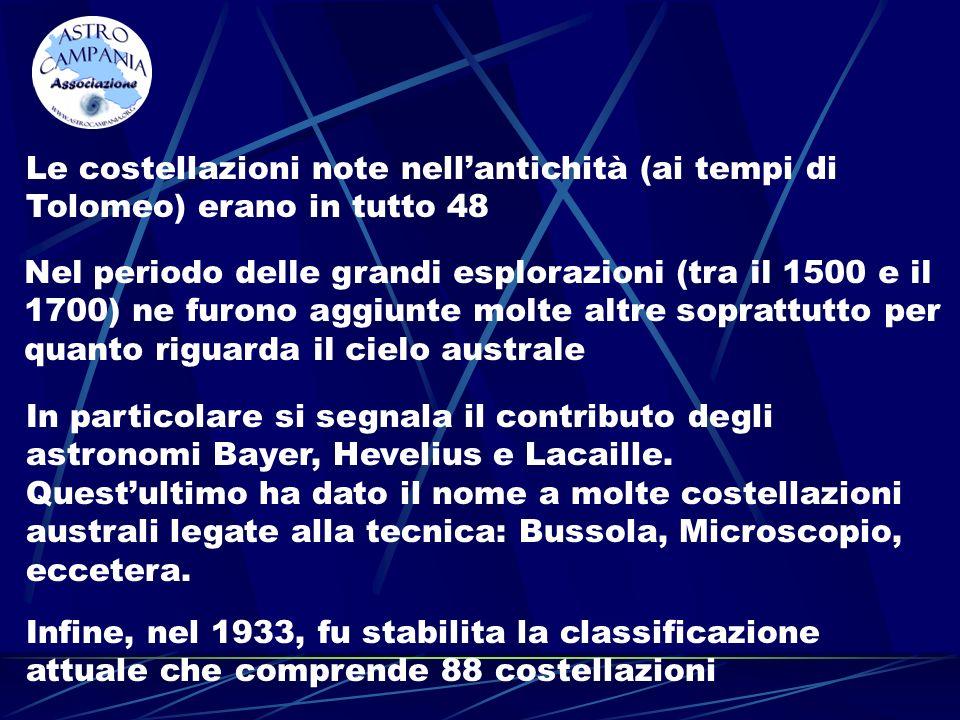 Le costellazioni note nellantichità (ai tempi di Tolomeo) erano in tutto 48 Nel periodo delle grandi esplorazioni (tra il 1500 e il 1700) ne furono aggiunte molte altre soprattutto per quanto riguarda il cielo australe In particolare si segnala il contributo degli astronomi Bayer, Hevelius e Lacaille.
