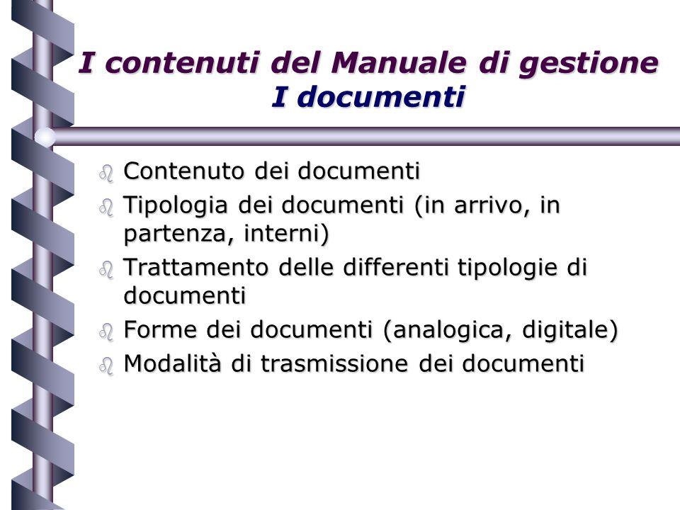 I contenuti del Manuale di gestione I documenti b Contenuto dei documenti b Tipologia dei documenti (in arrivo, in partenza, interni) b Trattamento delle differenti tipologie di documenti b Forme dei documenti (analogica, digitale) b Modalità di trasmissione dei documenti