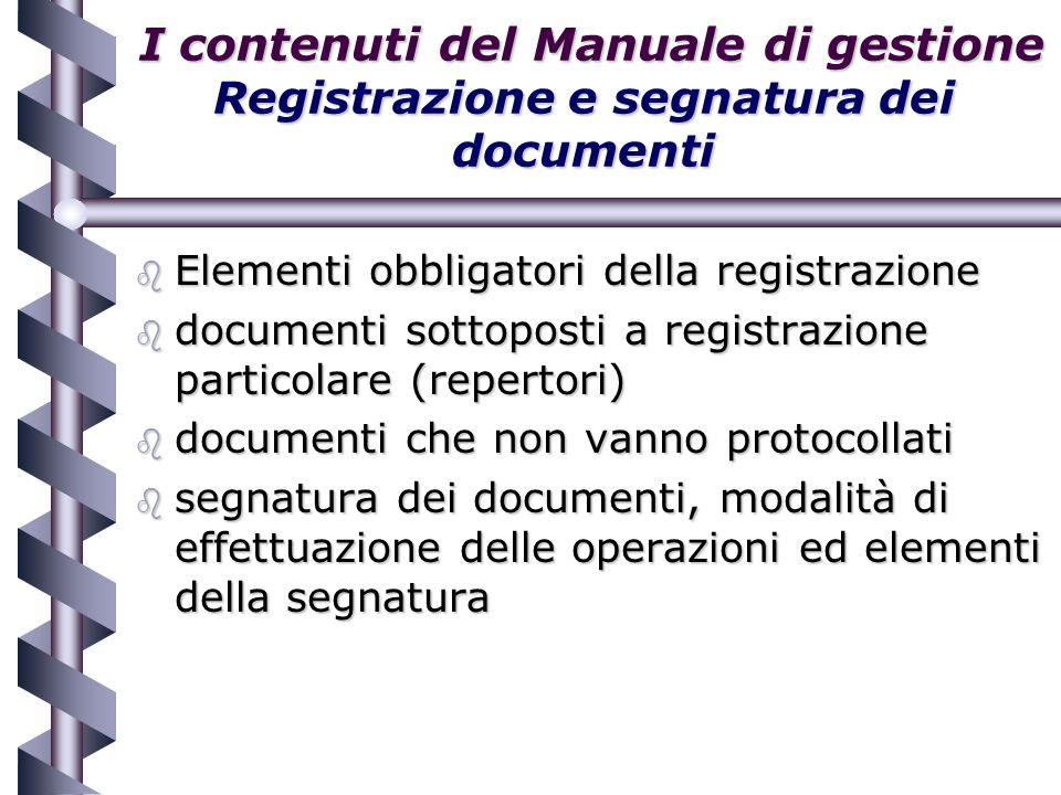 I contenuti del Manuale di gestione Registrazione e segnatura dei documenti I contenuti del Manuale di gestione Registrazione e segnatura dei documenti b Elementi obbligatori della registrazione b documenti sottoposti a registrazione particolare (repertori) b documenti che non vanno protocollati b segnatura dei documenti, modalità di effettuazione delle operazioni ed elementi della segnatura