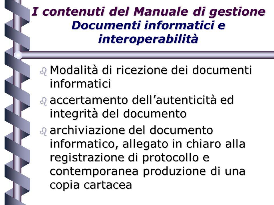 I contenuti del Manuale di gestione Documenti informatici e interoperabilità b Modalità di ricezione dei documenti informatici b accertamento dellautenticità ed integrità del documento b archiviazione del documento informatico, allegato in chiaro alla registrazione di protocollo e contemporanea produzione di una copia cartacea
