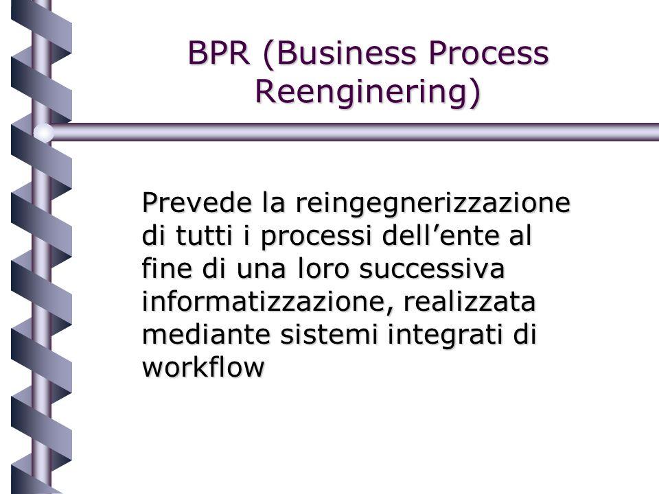 BPR (Business Process Reenginering) Prevede la reingegnerizzazione di tutti i processi dellente al fine di una loro successiva informatizzazione, realizzata mediante sistemi integrati di workflow