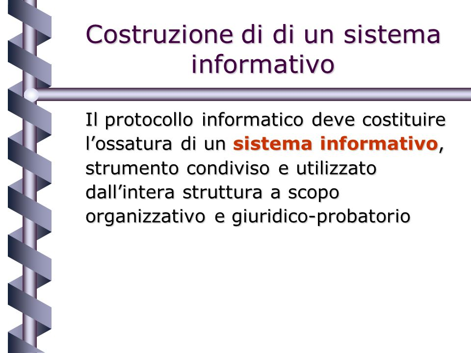 Costruzione di di un sistema informativo Il protocollo informatico deve costituire lossatura di un sistema informativo, strumento condiviso e utilizzato dallintera struttura a scopo organizzativo e giuridico-probatorio