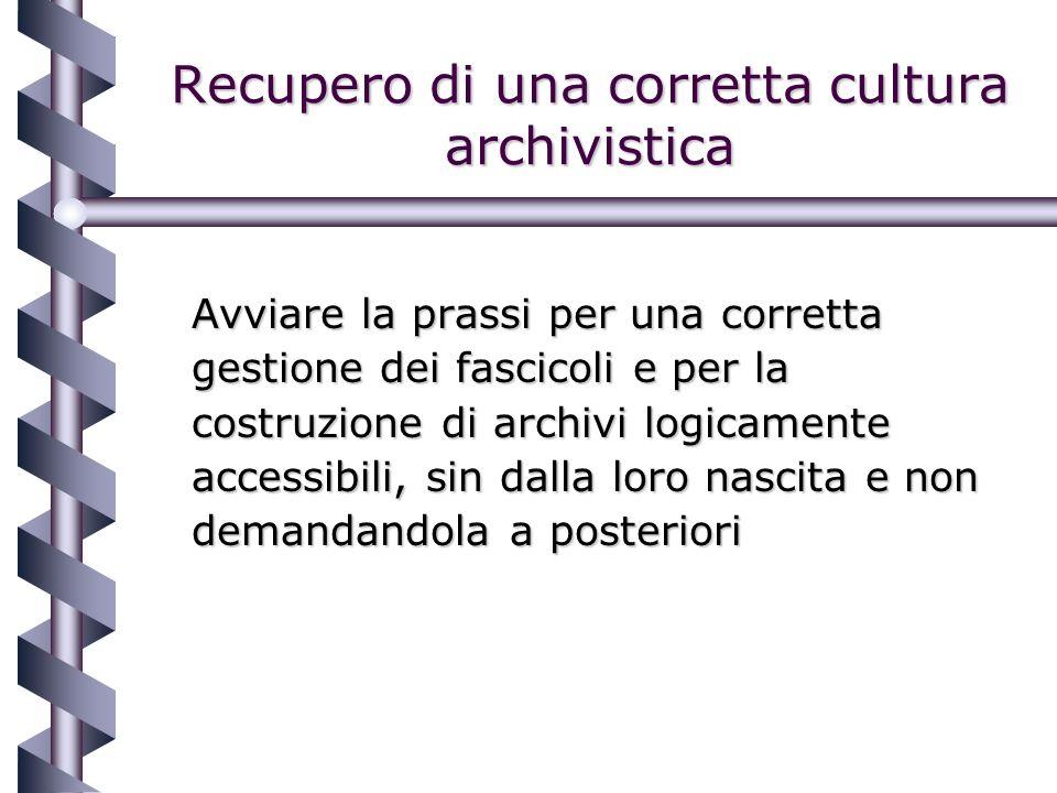 Recupero di una corretta cultura archivistica Avviare la prassi per una corretta gestione dei fascicoli e per la costruzione di archivi logicamente accessibili, sin dalla loro nascita e non demandandola a posteriori