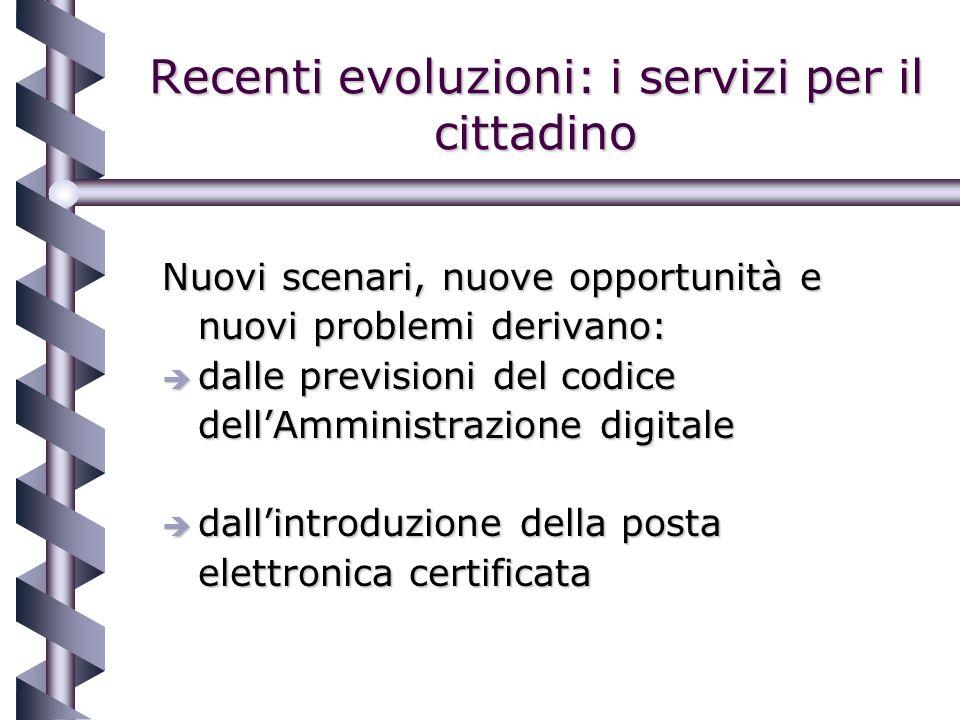 Recenti evoluzioni: i servizi per il cittadino Nuovi scenari, nuove opportunità e nuovi problemi derivano: è dalle previsioni del codice dellAmministrazione digitale è dallintroduzione della posta elettronica certificata