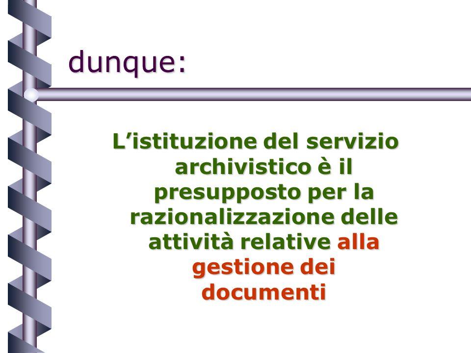 dunque: Listituzione del servizio archivistico è il presupposto per la razionalizzazione delle attività relative alla gestione dei documenti