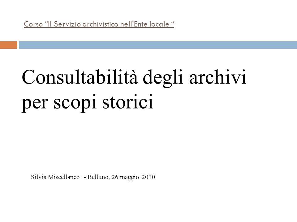 Corso Il Servizio archivistico nellEnte locale Silvia Miscellaneo - Belluno, 26 maggio 2010 Consultabilità degli archivi per scopi storici