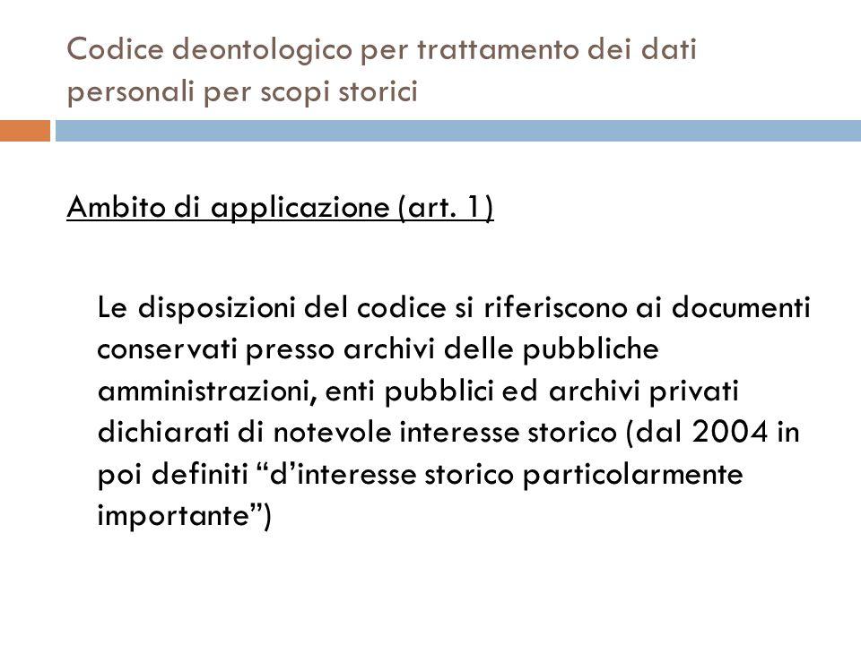 Codice deontologico per trattamento dei dati personali per scopi storici Ambito di applicazione (art. 1) Le disposizioni del codice si riferiscono ai