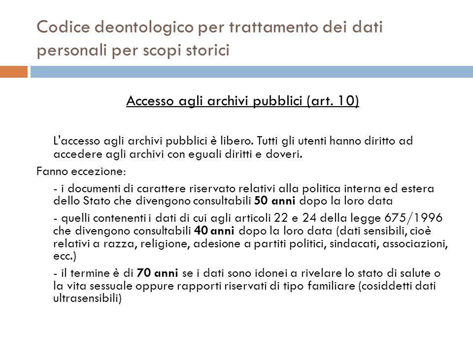 Codice deontologico per trattamento dei dati personali per scopi storici Accesso agli archivi pubblici (art. 10) L'accesso agli archivi pubblici è lib