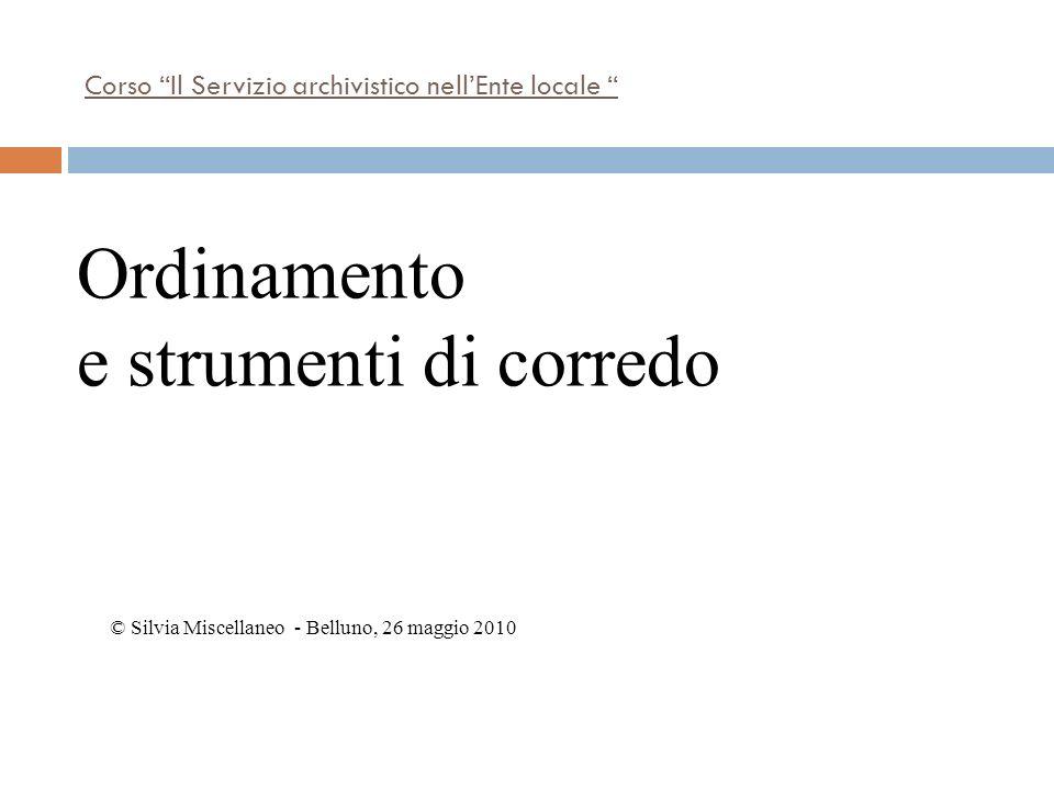 Corso Il Servizio archivistico nellEnte locale © Silvia Miscellaneo - Belluno, 26 maggio 2010 Ordinamento e strumenti di corredo