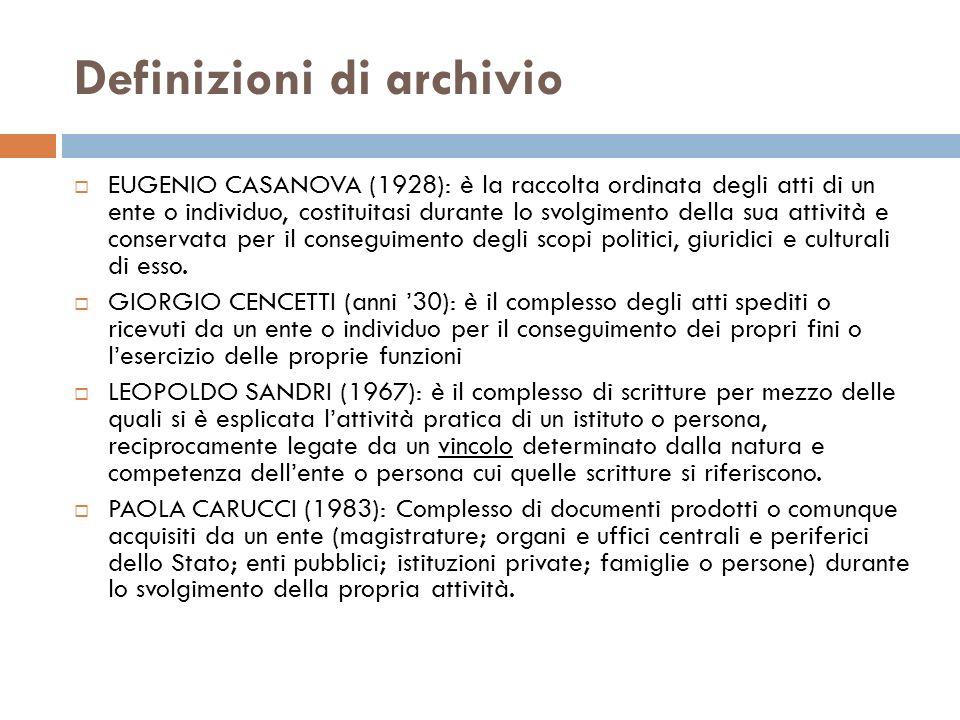 Definizioni di archivio EUGENIO CASANOVA (1928): è la raccolta ordinata degli atti di un ente o individuo, costituitasi durante lo svolgimento della s