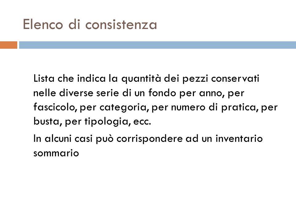 Elenco di consistenza Lista che indica la quantità dei pezzi conservati nelle diverse serie di un fondo per anno, per fascicolo, per categoria, per nu
