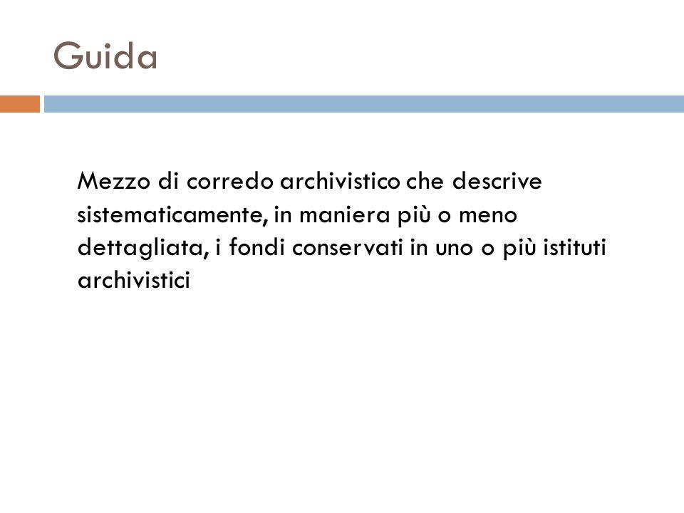 Guida Mezzo di corredo archivistico che descrive sistematicamente, in maniera più o meno dettagliata, i fondi conservati in uno o più istituti archivi