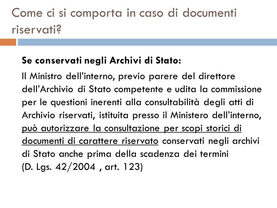 Come ci si comporta in caso di documenti riservati? Se conservati negli Archivi di Stato: Il Ministro dellinterno, previo parere del direttore dellArc