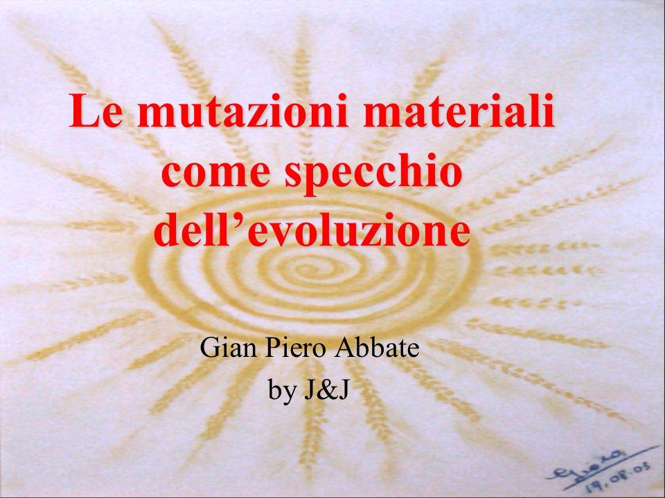 Le mutazioni materiali come specchio dellevoluzione Gian Piero Abbate by J&J