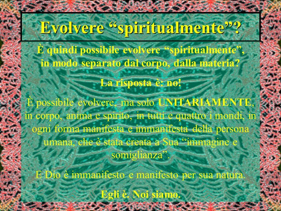 Evolvere spiritualmente? È quindi possibile evolvere spiritualmente, in modo separato dal corpo, dalla materia? La risposta è: no! È possibile evolver