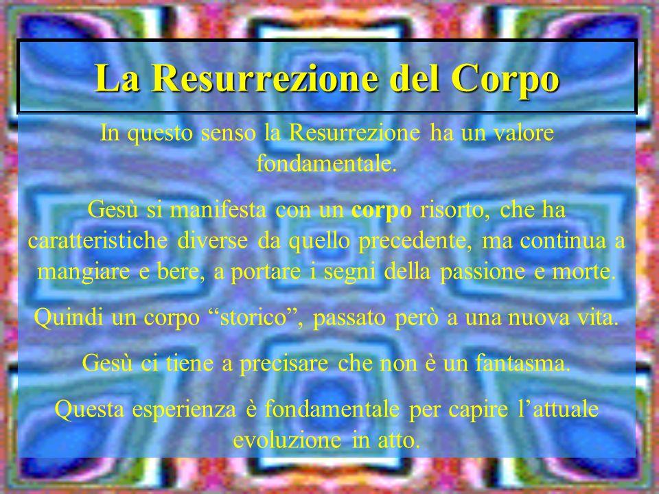 La Resurrezione del Corpo In questo senso la Resurrezione ha un valore fondamentale. Gesù si manifesta con un corpo risorto, che ha caratteristiche di