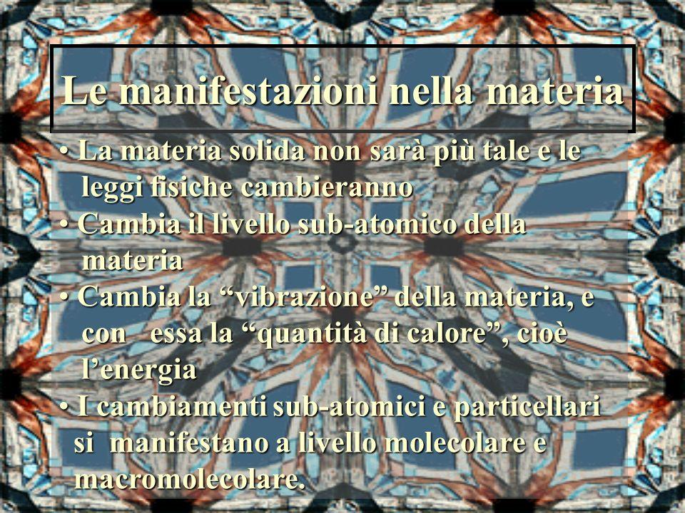 Le manifestazioni nella materia La materia solida non sarà più tale e le La materia solida non sarà più tale e le leggi fisiche cambieranno leggi fisi