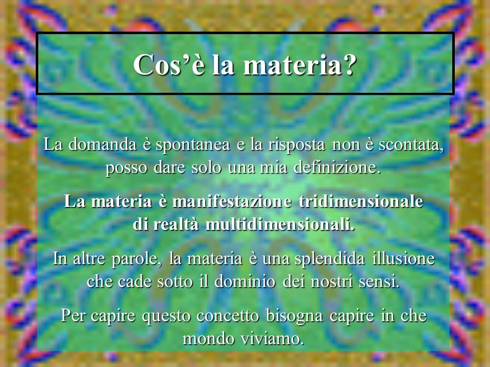 Cosè la materia? La domanda è spontanea e la risposta non è scontata, posso dare solo una mia definizione. La materia è manifestazione tridimensionale