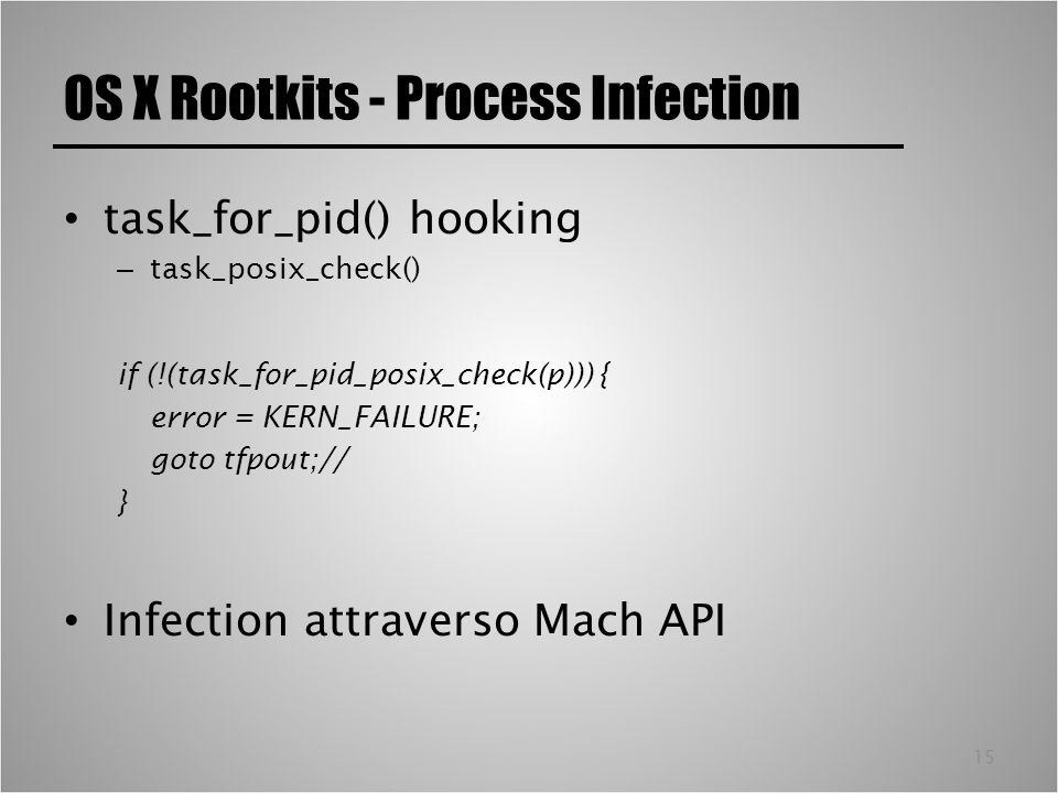 15 OS X Rootkits - Process Infection task_for_pid() hooking – task_posix_check() if (!(task_for_pid_posix_check(p))) { error = KERN_FAILURE; goto tfpo