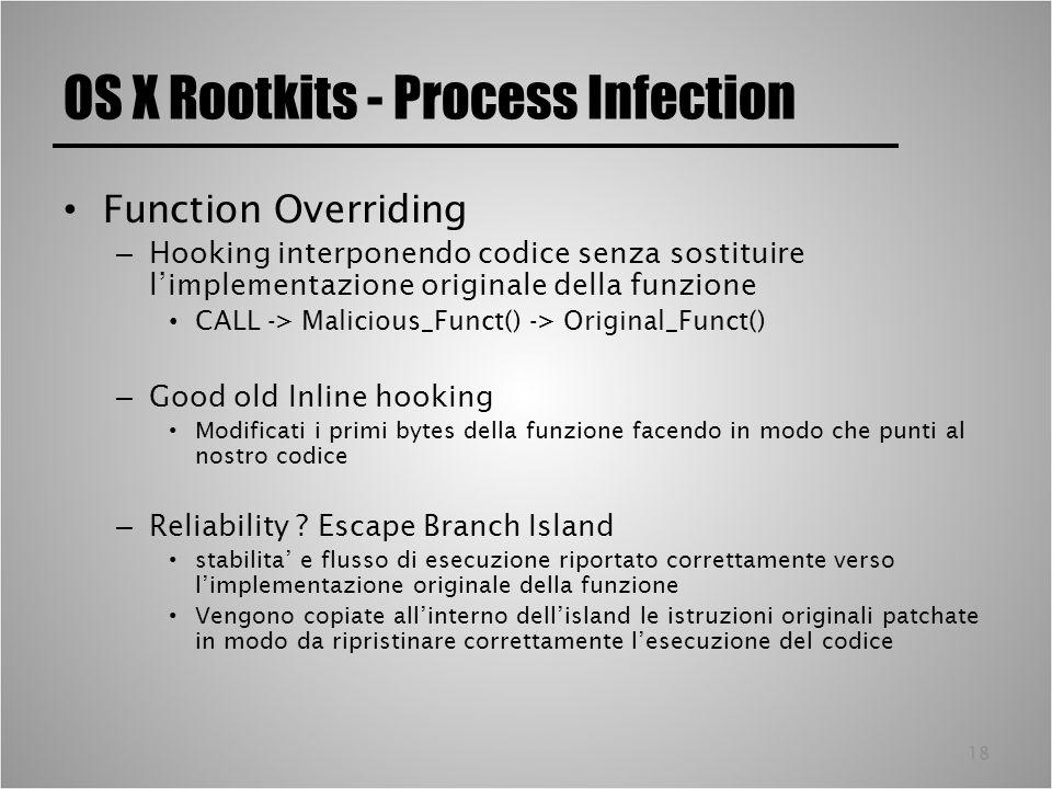 18 OS X Rootkits - Process Infection Function Overriding – Hooking interponendo codice senza sostituire limplementazione originale della funzione CALL -> Malicious_Funct() -> Original_Funct() – Good old Inline hooking Modificati i primi bytes della funzione facendo in modo che punti al nostro codice – Reliability .