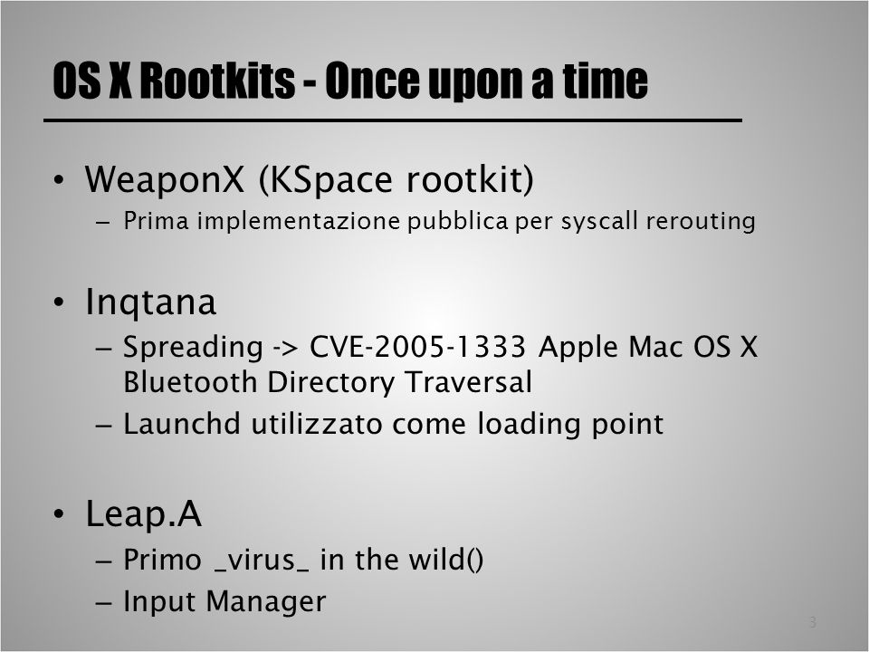 3 OS X Rootkits - Once upon a time WeaponX (KSpace rootkit) – Prima implementazione pubblica per syscall rerouting Inqtana – Spreading -> CVE Apple Mac OS X Bluetooth Directory Traversal – Launchd utilizzato come loading point Leap.A – Primo _virus_ in the wild() – Input Manager