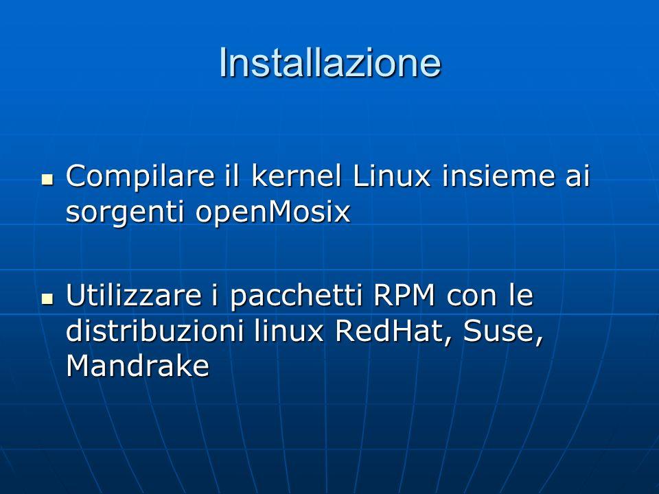 Installazione Compilare il kernel Linux insieme ai sorgenti openMosix Compilare il kernel Linux insieme ai sorgenti openMosix Utilizzare i pacchetti RPM con le distribuzioni linux RedHat, Suse, Mandrake Utilizzare i pacchetti RPM con le distribuzioni linux RedHat, Suse, Mandrake