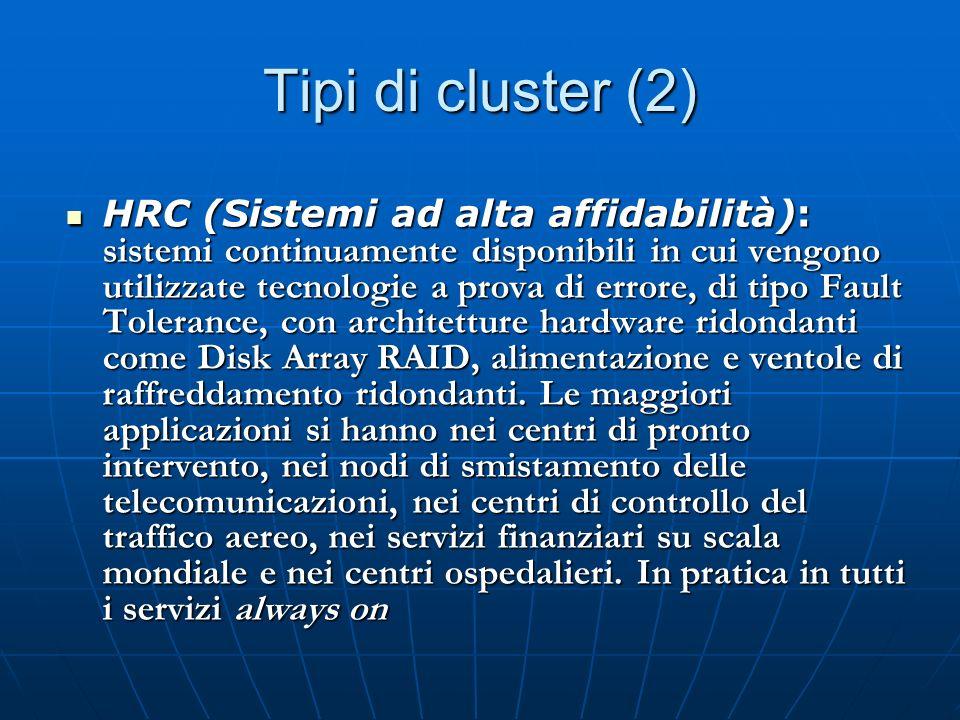 Tipi di cluster (2) HRC (Sistemi ad alta affidabilità): sistemi continuamente disponibili in cui vengono utilizzate tecnologie a prova di errore, di tipo Fault Tolerance, con architetture hardware ridondanti come Disk Array RAID, alimentazione e ventole di raffreddamento ridondanti.