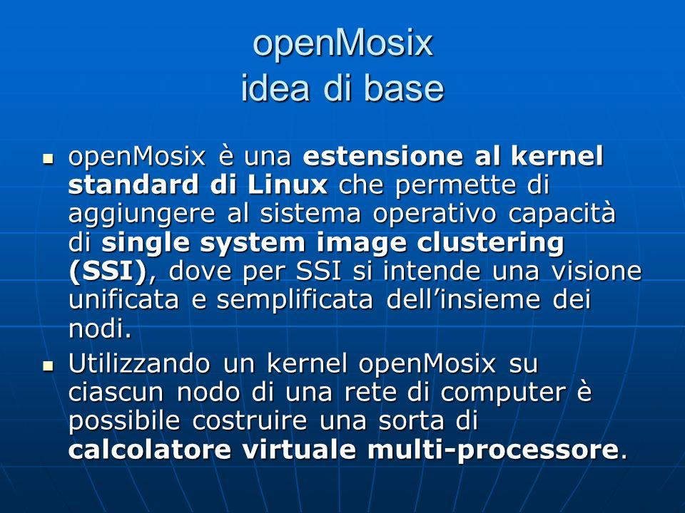 openMosix idea di base openMosix è una estensione al kernel standard di Linux che permette di aggiungere al sistema operativo capacità di single system image clustering (SSI), dove per SSI si intende una visione unificata e semplificata dellinsieme dei nodi.