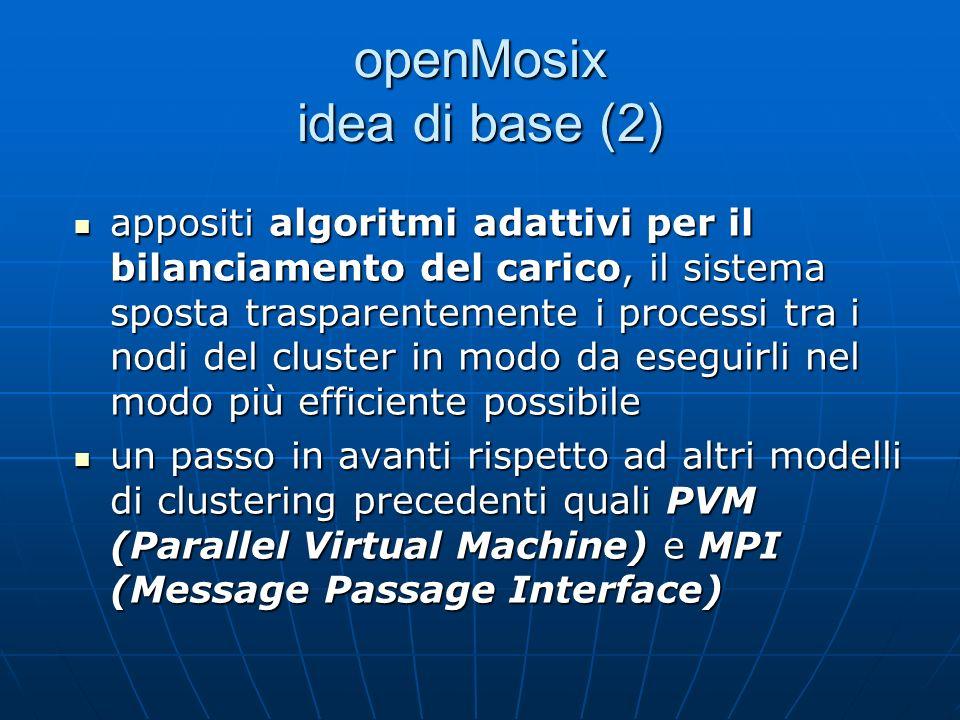 openMosix idea di base (2) appositi algoritmi adattivi per il bilanciamento del carico, il sistema sposta trasparentemente i processi tra i nodi del cluster in modo da eseguirli nel modo più efficiente possibile appositi algoritmi adattivi per il bilanciamento del carico, il sistema sposta trasparentemente i processi tra i nodi del cluster in modo da eseguirli nel modo più efficiente possibile un passo in avanti rispetto ad altri modelli di clustering precedenti quali PVM (Parallel Virtual Machine) e MPI (Message Passage Interface) un passo in avanti rispetto ad altri modelli di clustering precedenti quali PVM (Parallel Virtual Machine) e MPI (Message Passage Interface)