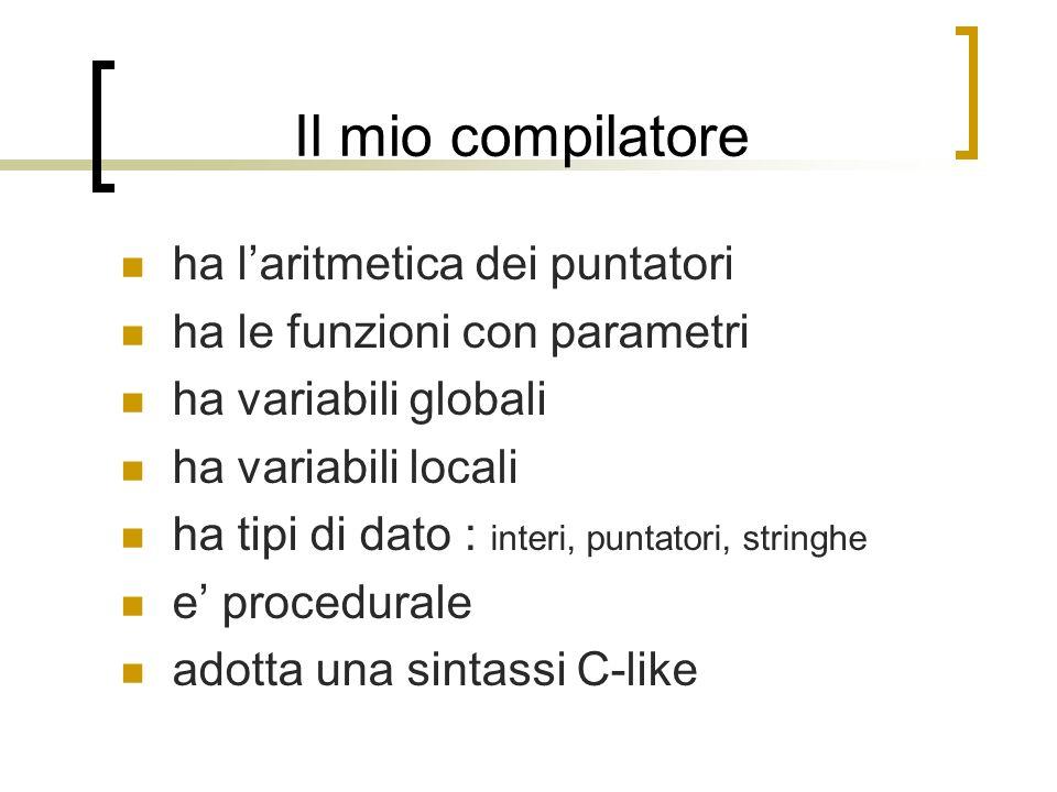 Il mio compilatore ha laritmetica dei puntatori ha le funzioni con parametri ha variabili globali ha variabili locali ha tipi di dato : interi, puntatori, stringhe e procedurale adotta una sintassi C-like