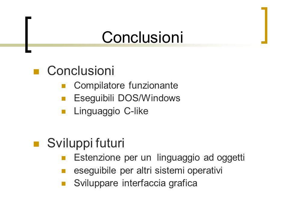 Conclusioni Compilatore funzionante Eseguibili DOS/Windows Linguaggio C-like Sviluppi futuri Estenzione per un linguaggio ad oggetti eseguibile per altri sistemi operativi Sviluppare interfaccia grafica